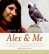 Alex & Me  : How a Scientist and a Parrot Uncovered a Hidden World of Animal Intelligence--And Formed a Deep Bond in the Process [Audio]