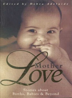 Mother Love: Stories about Births, Babies and beyond