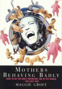 Mothers Behaving Badly : How to Tell Childbirth from a Heart Attack and Other Useful Information