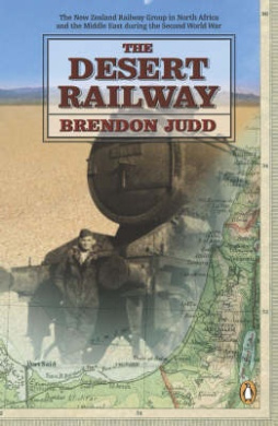 The Desert Railway: The New Zealand Railway Group in North Africa and the Middle East During the Second World War