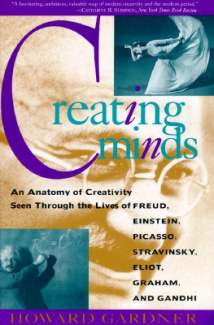 Creating Minds: An Anatomy of Creativity Seen Through the Lives of Freud, Einstein, Picasso, Stravinsky, Eliot, Graham and Gandhi