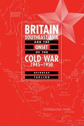 Britain, Southeast Asia and the Onset of the Cold War, 1945-1950