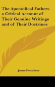 The Apostolical Fathers a Critical Account of Their Genuine Writings and of Their Doctrines