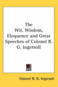The Wit, Wisdom, Eloquence and Great Speeches of Colonel R. G. Ingersoll