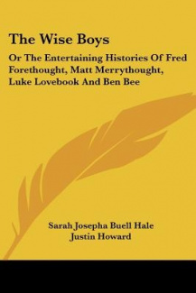 The Wise Boys: Or the Entertaining Histories of Fred Forethought, Matt Merrythought, Luke Lovebook and Ben Bee