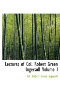 Lectures of Col. Robert Green Ingersoll Volume I