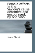 Female Efforts in the Saviour's Cause Defended and Encouraged, by One Who ...
