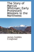 The Story of Marcus Whitman; Early Protestant Missions in the Northwestearly Protestant Missions in