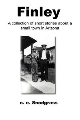 Finley: A Collection of Short Stories About a Small Town in Arizona by C. E. Sno