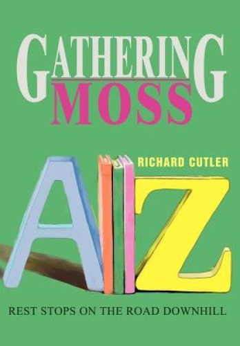 Gathering Moss:Rest Stops on the Road Downhill by Richard Cutler.