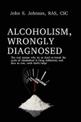 Alcoholism, Wrongly Diagnosed, The Real Reason, Why Its So Hard to Break the Cycle of Alcoholism & Drug Addiction, and How to Win, with God's Help
