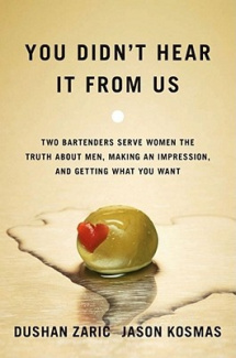 You Didn't Hear It from Us: Two Bartenders Serve Women the Truth about Men, Making an Impression, and Getting What You Want