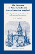 The Founders of Anne Arundel and Howard Counties, Maryland. A Genealogical and Biographical Review from Wills, Deeds and Church Records