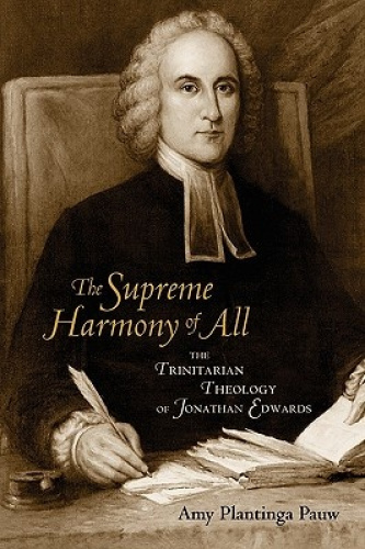 The Supreme Harmony of All: The Trinitarian Theology of Jonathan Edwards by Amy