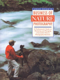 John Shaw's Business of Nature Photography: A Professional's Guide to Marketing and Managing a Successful Nature Photography Business