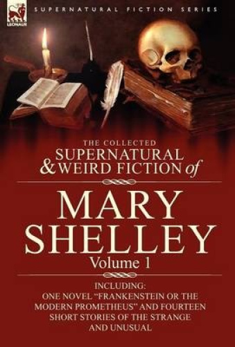 The Collected Supernatural and Weird Fiction of Mary Shelley-Volume 1: Including