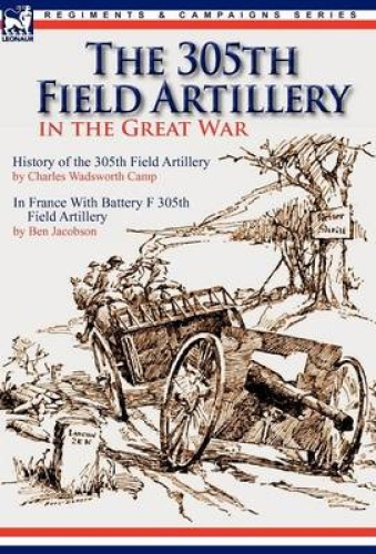 The 305th Field Artillery in the Great War: History of the 305th Field Artillery