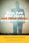 You Are Not Here and Other Works of Buddhist Fiction: