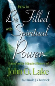 How to Discover the Spiritual Power of John G. Lake