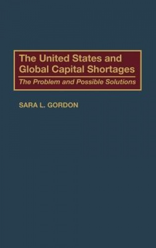 The United States and Global Capital Shortages: The Problem and Possible Solutio