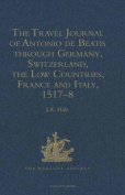 The Travel Journal of Antonio de Beatis Through Germany, Switzerland, the Low Countries, France and Italy, 1517-8
