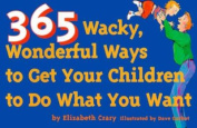 365 Wacky, Wonderful Ways to Get Your Children to Do What You Want