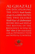 Al-Ghazali on Disciplining the Soul and on Breaking the Two Desires