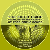 The Field Guide - The Art, History and Philosophy of Crop Circle Making