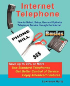 Internet Telephone Basics, How to Select, Setup, Use and Optimize Telephone Service through the Internet