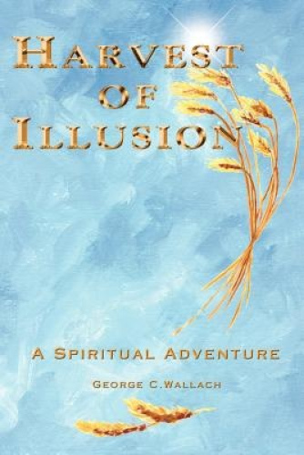 Harvest of Illusion: A Spiritual Adventure by George C. Wallach.