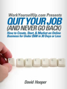 Quit Your Job (and Never Go Back) - How to Create, Start, & Market an Online Business for Under $500 in 30 Days or Less