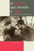 El Hombre Que Invento a Fidel. Cuba, Castro Y El New York Times