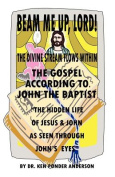 "The Gospel According To John The Baptist ""The Hidden Life Of Jesus And John As Seen Through John's Eyes"""