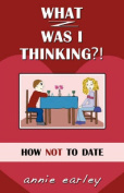 What Was I Thinking? How Not To Date