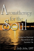 Aromatherapy for the Soul - Spiritual and Emotional Empowerment with Essential Oils