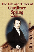 The Life and Times of Gardiner Spring - Vol.1