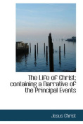 The Life of Christ; Containing a Narrative of the Principal Events