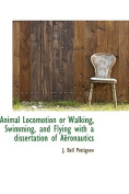 """Animal Locomotion or Walking, Swimming, and Flying with a Dissertation of AA""""Ronautics"""