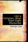 I Am a Christian; What Then? Eight Discourses
