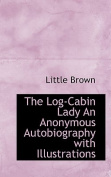 The Log-Cabin Lady An Anonymous Autobiography with Illustrations