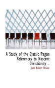 A Study of the Classic Pagan References to Nascent Christianity ..
