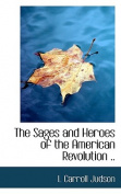 The Sages and Heroes of the American Revolution ..