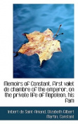 Memoirs of Constant, First Valet De Chambre of the Emperor, on the Private Life of Napoleon, His Fam