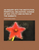 An Inquiry Into the Institution, Perpetual Obligation, Change of Day, Utility and Duties of the Sabbath