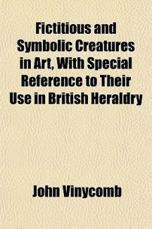 Fictitious and Symbolic Creatures in Art, With Special Reference to Their Use in British Heraldry