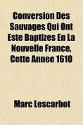 Conversion Des Sauvages Qui Ont Este Baptizes En La Nouvelle France, Cette Annee 1610