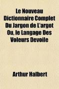 Le Nouveau Dictionnaire Complet Du Jargon de L'Argot Ou, Le Langage Des Voleurs Devoile