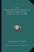 The Development of American Prisons and Prison Customs 1776 to 1845