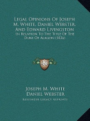 Legal Opinions of Joseph M. White, Daniel Webster, and Edward Livingston