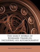 The Select Works of Benjamin Franklin; Including His Autobiography